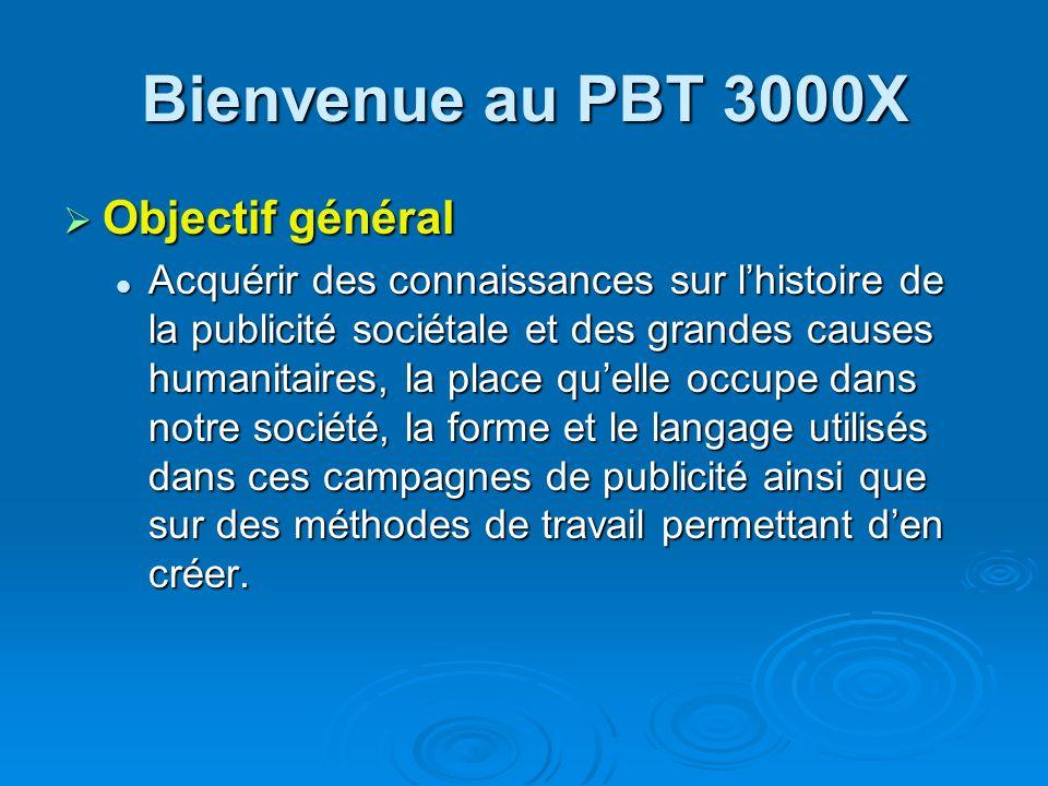 Bienvenue au PBT 3000X Objectif général Objectif général Acquérir des connaissances sur lhistoire de la publicité sociétale et des grandes causes huma