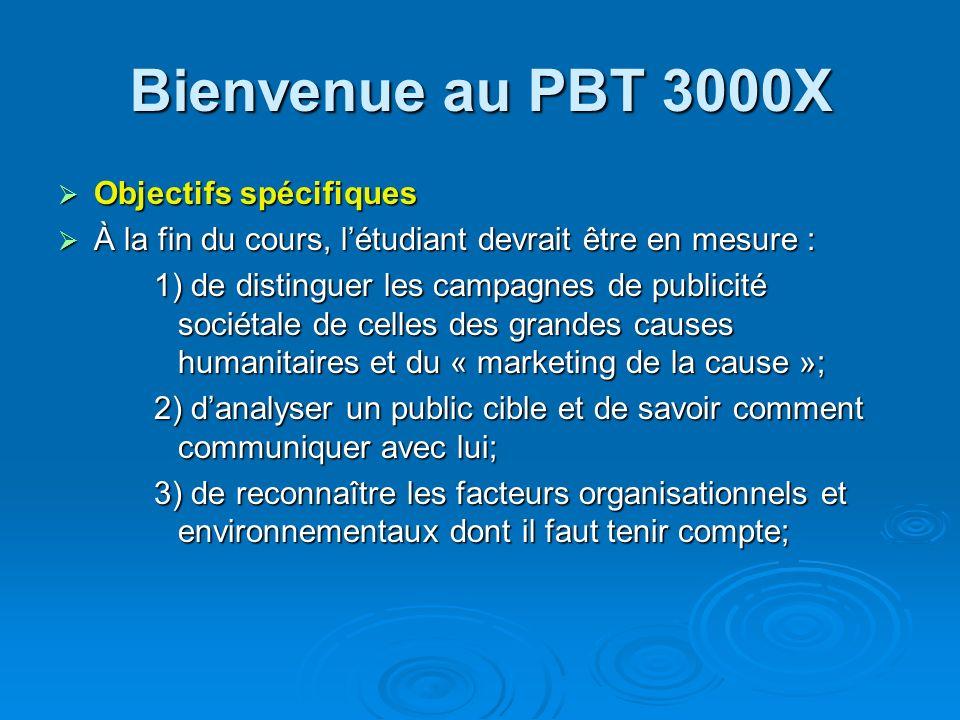Bienvenue au PBT 3000X Objectifs spécifiques Objectifs spécifiques À la fin du cours, létudiant devrait être en mesure : À la fin du cours, létudiant devrait être en mesure : 4) détablir des objectifs réalistes et mesurables; 5) délaborer une stratégie (conception et diffusion de messages et établissement de partenariats); 6) de veiller aux détails de lexécution du plan marketing, détablir le calendrier de production et de faire l évaluation du budget.