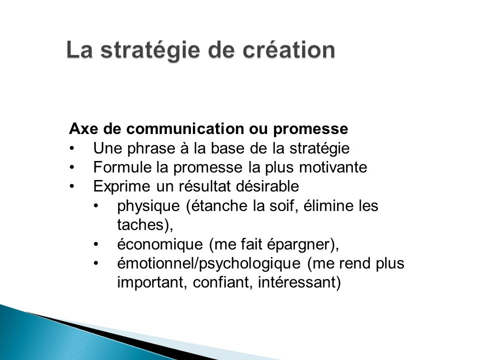Axe de communication ou promesse Une phrase à la base de la stratégie Formule la promesse la plus motivante Exprime un résultat désirable physique (ét