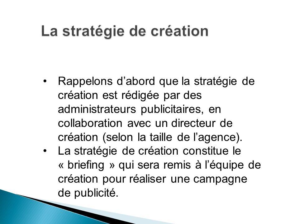 Rappelons dabord que la stratégie de création est rédigée par des administrateurs publicitaires, en collaboration avec un directeur de création (selon