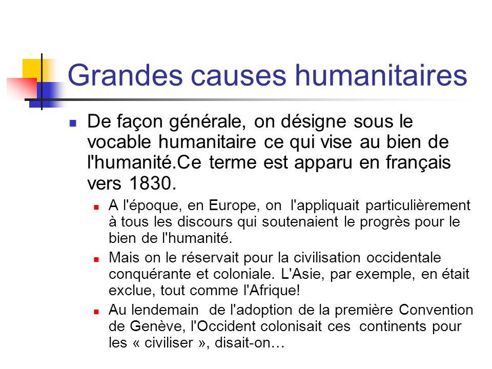 Grandes causes humanitaires De façon générale, on désigne sous le vocable humanitaire ce qui vise au bien de l'humanité.Ce terme est apparu en françai