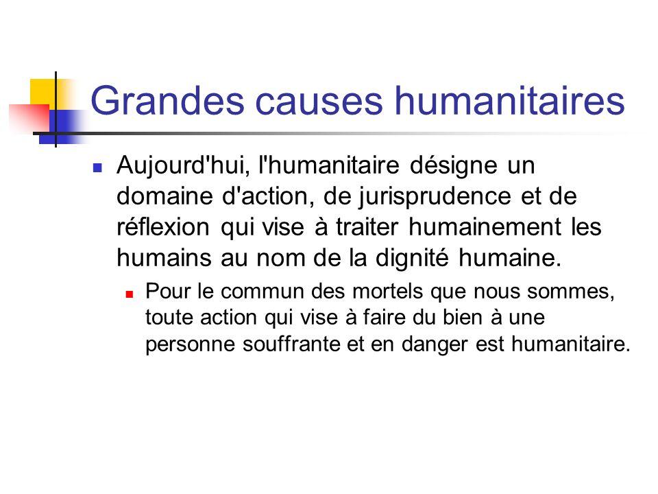 Grandes causes humanitaires Aujourd'hui, l'humanitaire désigne un domaine d'action, de jurisprudence et de réflexion qui vise à traiter humainement le