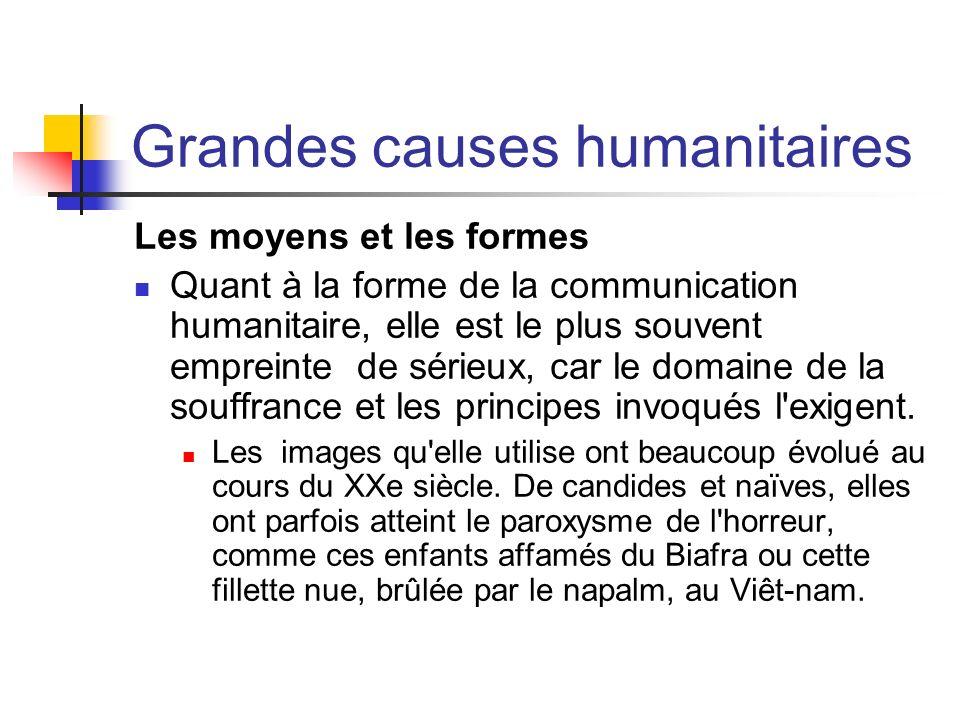Grandes causes humanitaires Les moyens et les formes Quant à la forme de la communication humanitaire, elle est le plus souvent empreinte de sérieux,