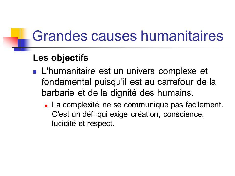 Grandes causes humanitaires Les objectifs L'humanitaire est un univers complexe et fondamental puisqu'il est au carrefour de la barbarie et de la dign
