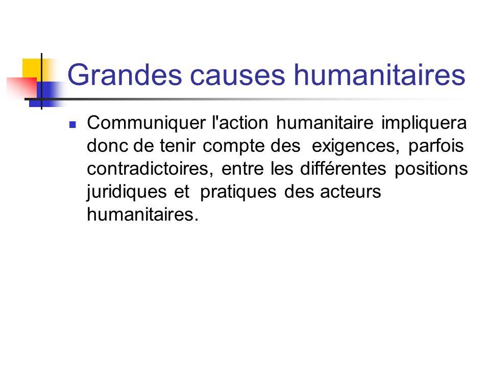 Grandes causes humanitaires Communiquer l'action humanitaire impliquera donc de tenir compte des exigences, parfois contradictoires, entre les différe