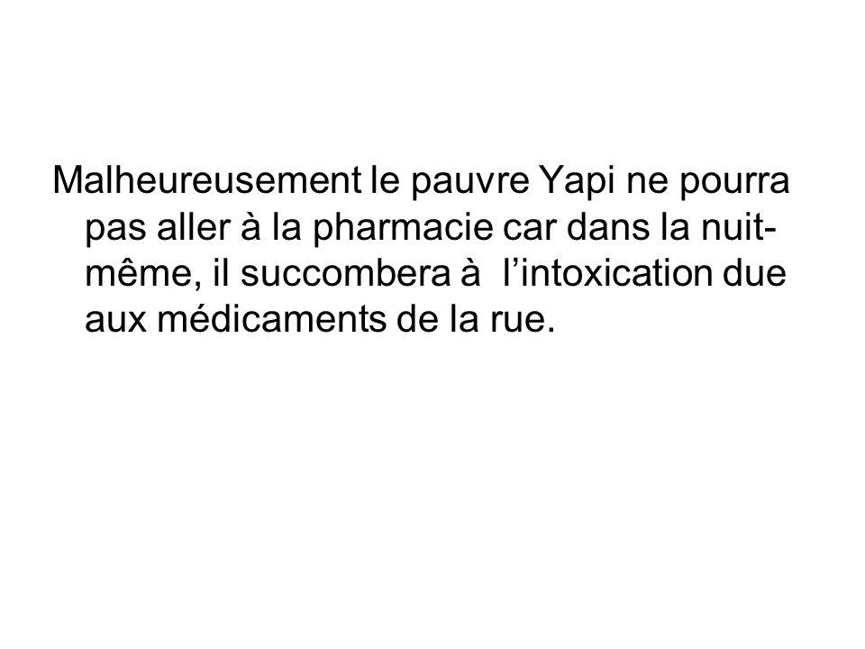 Malheureusement le pauvre Yapi ne pourra pas aller à la pharmacie car dans la nuit- même, il succombera à lintoxication due aux médicaments de la rue.