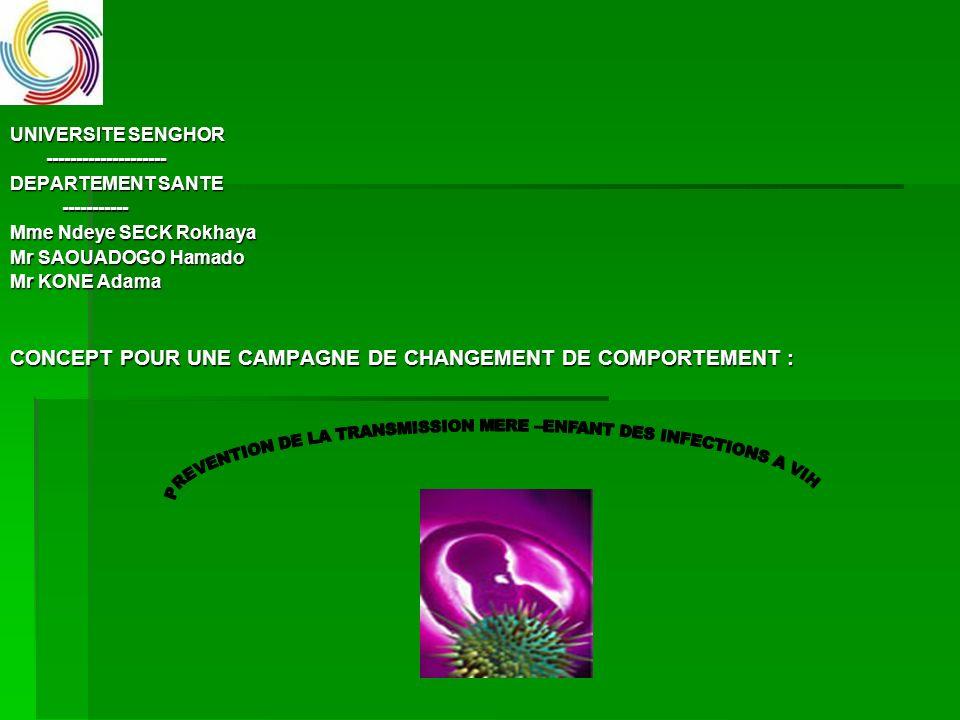 UNIVERSITE SENGHOR -------------------- -------------------- DEPARTEMENT SANTE ----------- ----------- Mme Ndeye SECK Rokhaya Mr SAOUADOGO Hamado Mr KONE Adama CONCEPT POUR UNE CAMPAGNE DE CHANGEMENT DE COMPORTEMENT :