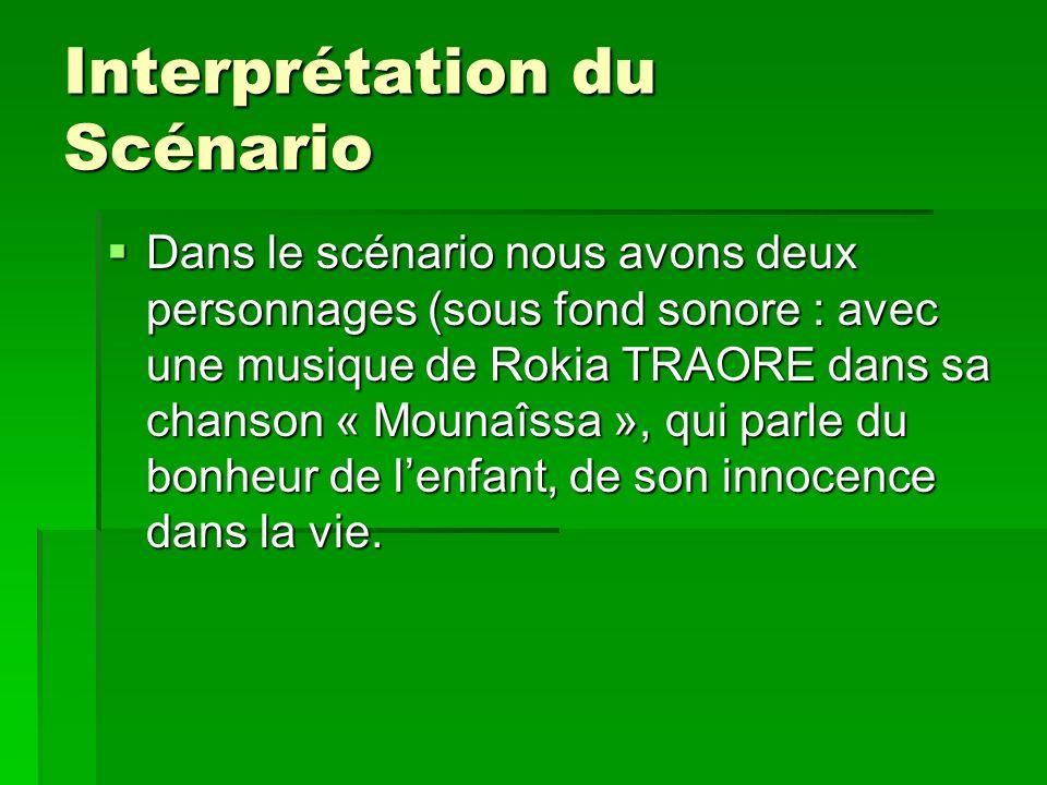 Interprétation du Scénario Interprétation du Scénario Dans le scénario nous avons deux personnages (sous fond sonore : avec une musique de Rokia TRAORE dans sa chanson « Mounaîssa », qui parle du bonheur de lenfant, de son innocence dans la vie.