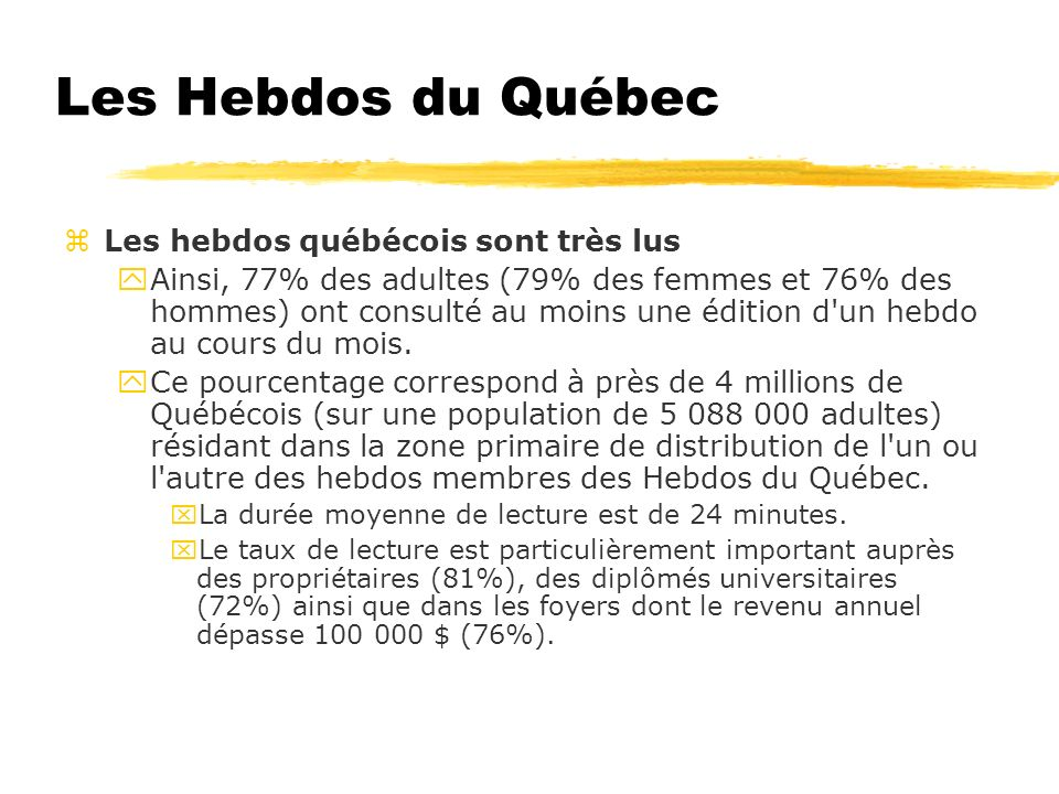 Les Hebdos du Québec Les hebdos québécois sont très lus yAinsi, 77% des adultes (79% des femmes et 76% des hommes) ont consulté au moins une édition d un hebdo au cours du mois.