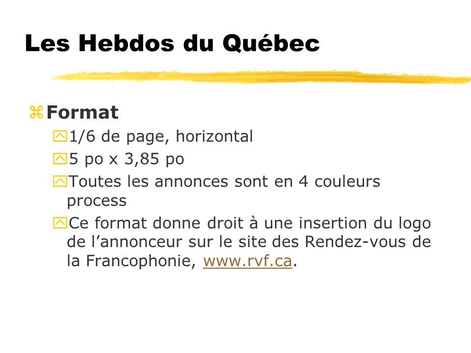 Les Hebdos du Québec zFormat y1/6 de page, horizontal y5 po x 3,85 po yToutes les annonces sont en 4 couleurs process yCe format donne droit à une insertion du logo de lannonceur sur le site des Rendez-vous de la Francophonie, www.rvf.ca.www.rvf.ca