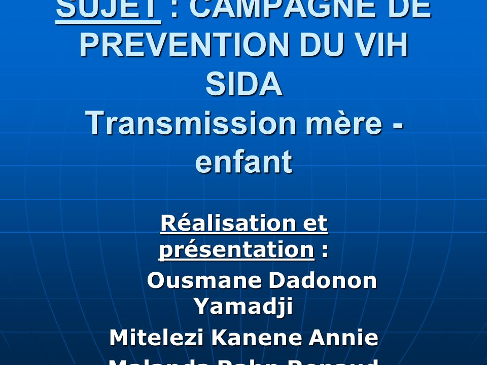 SUJET : CAMPAGNE DE PREVENTION DU VIH SIDA Transmission mère - enfant Réalisation et présentation : Ousmane Dadonon Yamadji Ousmane Dadonon Yamadji Mi