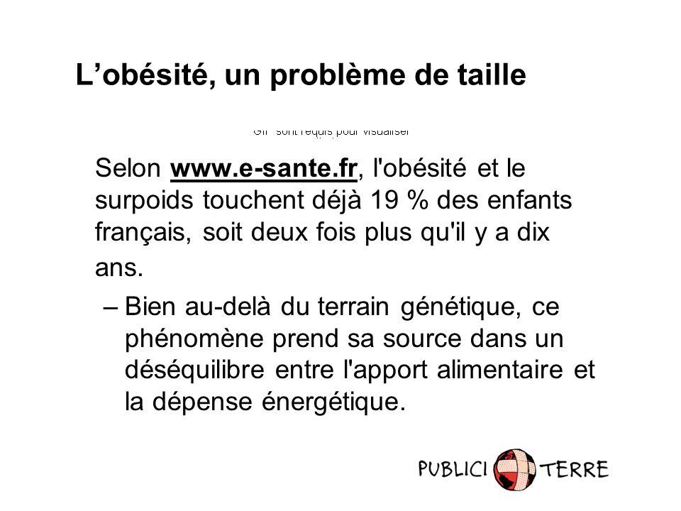 Selon www.e-sante.fr, l obésité et le surpoids touchent déjà 19 % des enfants français, soit deux fois plus qu il y a dix ans.