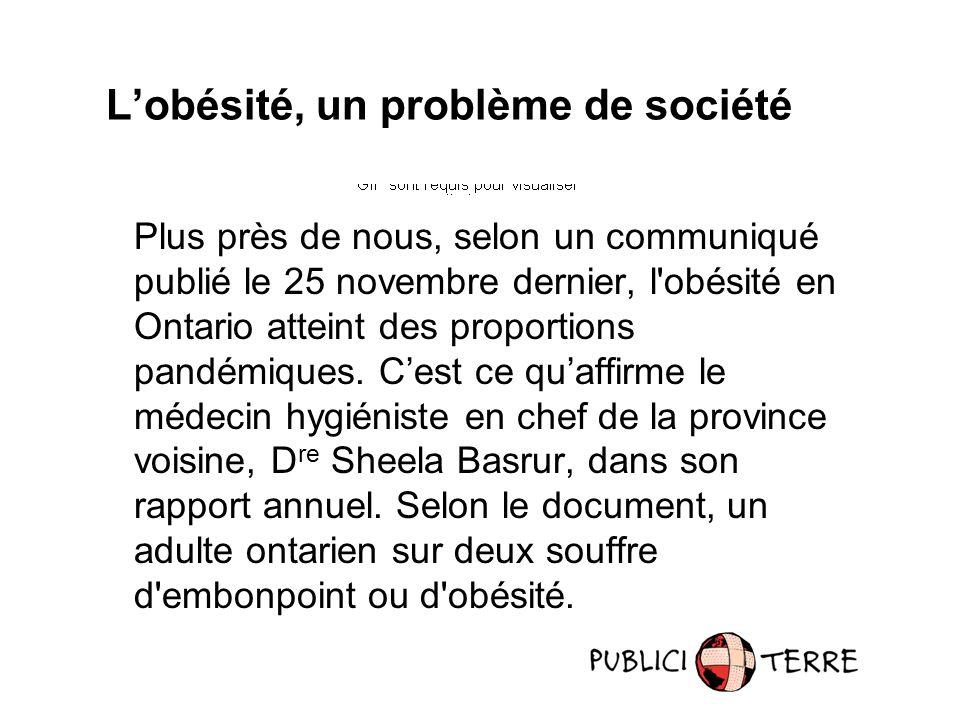 Plus près de nous, selon un communiqué publié le 25 novembre dernier, l obésité en Ontario atteint des proportions pandémiques.
