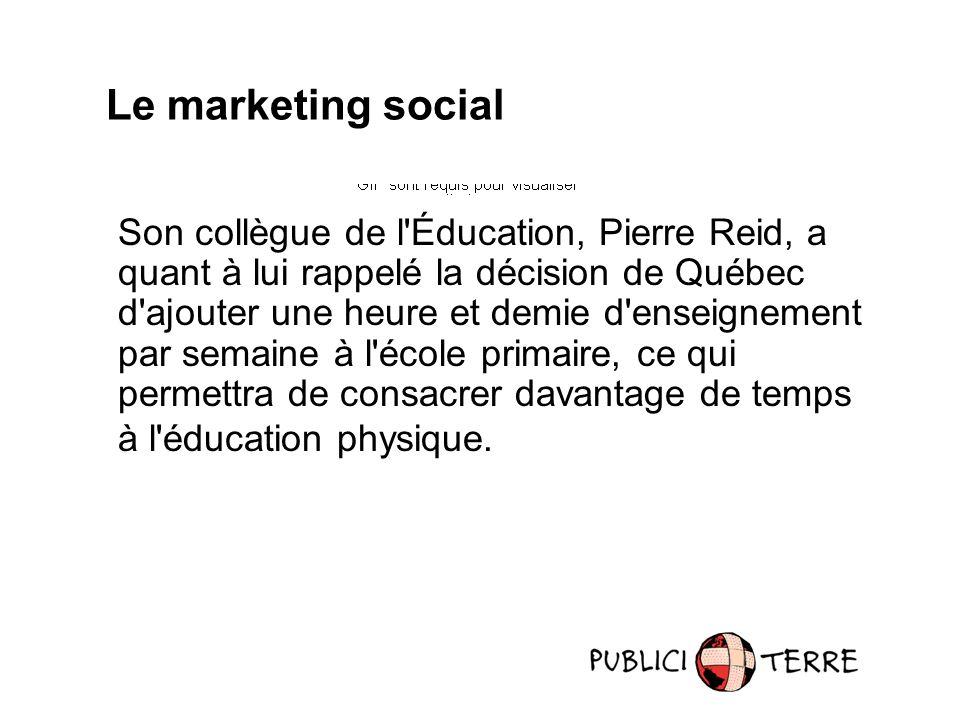 Le marketing social Son collègue de l Éducation, Pierre Reid, a quant à lui rappelé la décision de Québec d ajouter une heure et demie d enseignement par semaine à l école primaire, ce qui permettra de consacrer davantage de temps à l éducation physique.