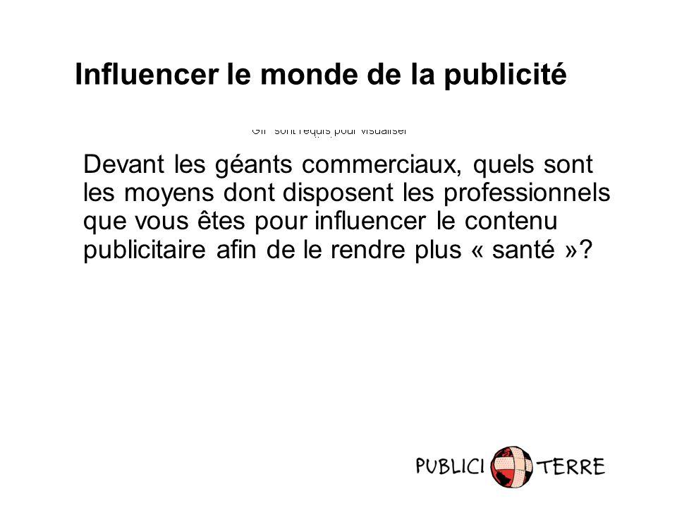 Influencer le monde de la publicité Devant les géants commerciaux, quels sont les moyens dont disposent les professionnels que vous êtes pour influencer le contenu publicitaire afin de le rendre plus « santé »