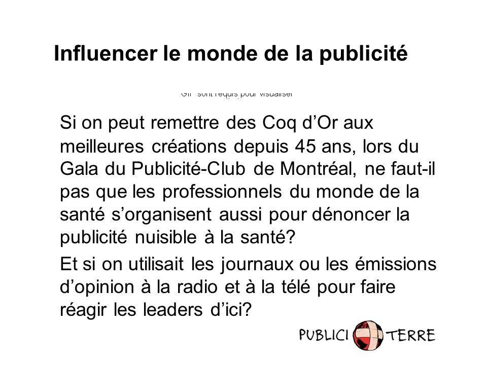 Influencer le monde de la publicité Si on peut remettre des Coq dOr aux meilleures créations depuis 45 ans, lors du Gala du Publicité-Club de Montréal, ne faut-il pas que les professionnels du monde de la santé sorganisent aussi pour dénoncer la publicité nuisible à la santé.