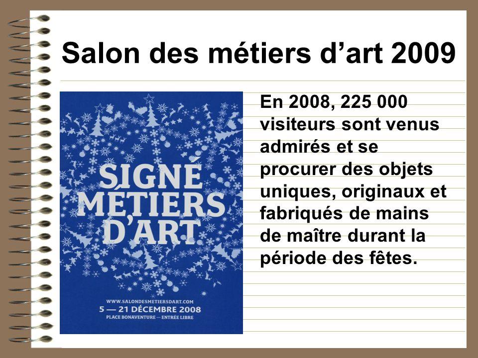 Salon des métiers dart 2009 En 2008, 225 000 visiteurs sont venus admirés et se procurer des objets uniques, originaux et fabriqués de mains de maître durant la période des fêtes.