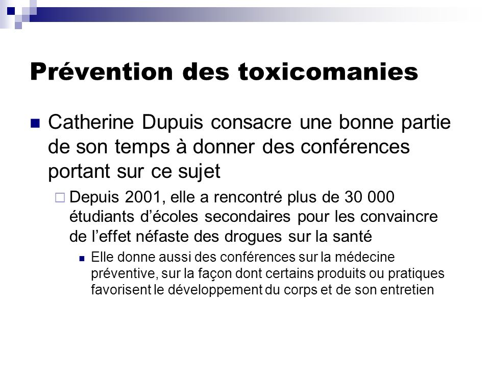 Prévention des toxicomanies Catherine Dupuis consacre une bonne partie de son temps à donner des conférences portant sur ce sujet Depuis 2001, elle a