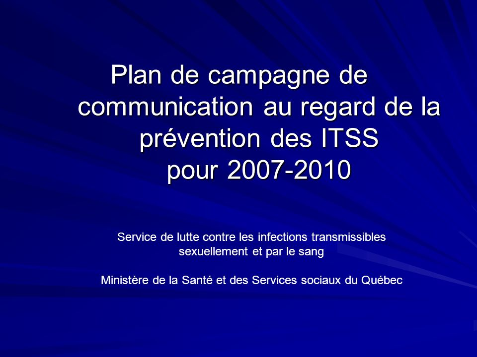 Plan de campagne de communication au regard de la prévention des ITSS pour 2007-2010 Service de lutte contre les infections transmissibles sexuellement et par le sang Ministère de la Santé et des Services sociaux du Québec