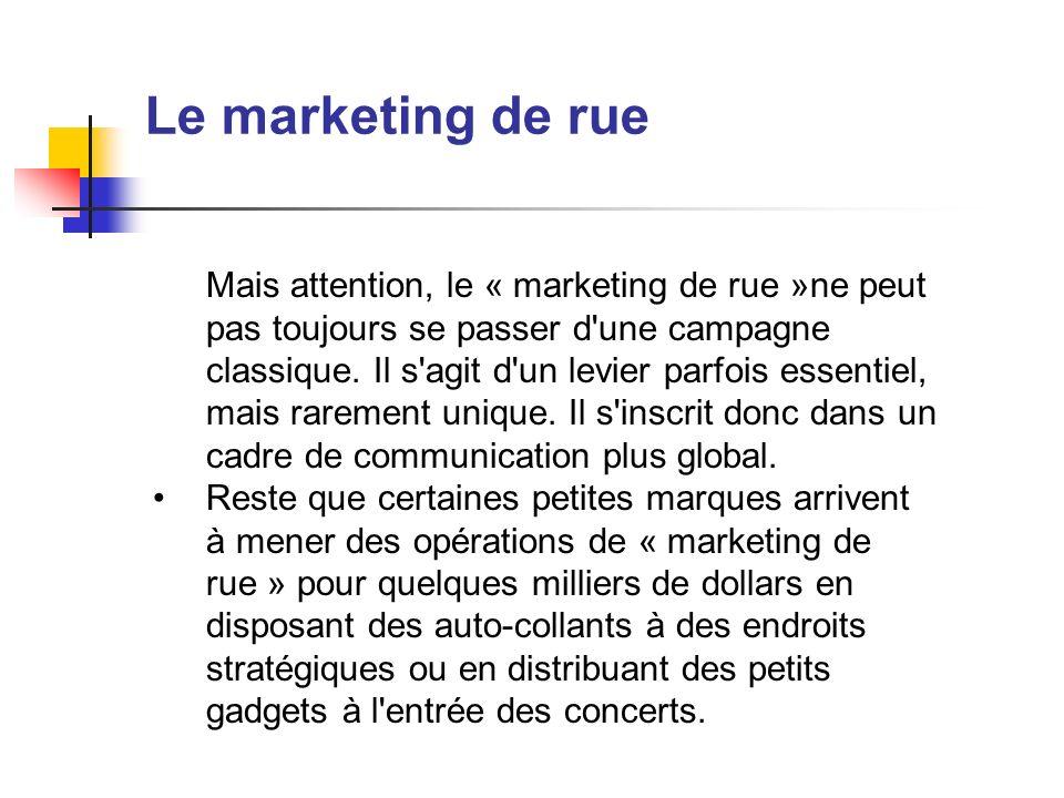 Le marketing de rue Mais attention, le « marketing de rue »ne peut pas toujours se passer d'une campagne classique. Il s'agit d'un levier parfois esse
