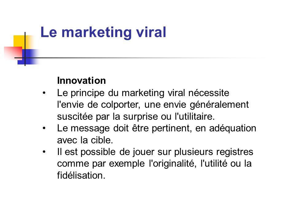 Le marketing viral Innovation Le principe du marketing viral nécessite l'envie de colporter, une envie généralement suscitée par la surprise ou l'util