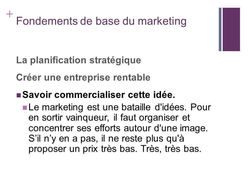 + Fondements de base du marketing La planification stratégique Créer une entreprise rentable Savoir commercialiser cette idée. Le marketing est une ba