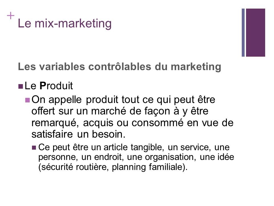 + Le mix-marketing Les variables contrôlables du marketing Le Produit On appelle produit tout ce qui peut être offert sur un marché de façon à y être