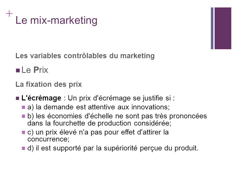 + Le mix-marketing Les variables contrôlables du marketing Le Prix La fixation des prix L'écrémage : Un prix d'écrémage se justifie si : a) la demande