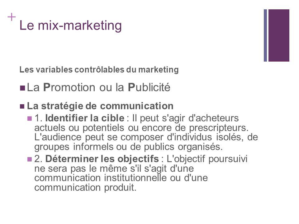 + Le mix-marketing Les variables contrôlables du marketing La Promotion ou la Publicité La stratégie de communication 1. Identifier la cible : Il peut