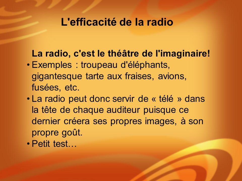 La radio, c'est le théâtre de l'imaginaire! Exemples : troupeau d'éléphants, gigantesque tarte aux fraises, avions, fusées, etc. La radio peut donc se