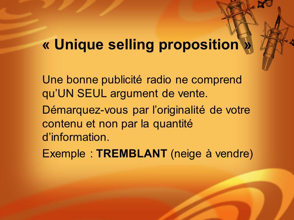 « Unique selling proposition » Une bonne publicité radio ne comprend quUN SEUL argument de vente. Démarquez-vous par loriginalité de votre contenu et