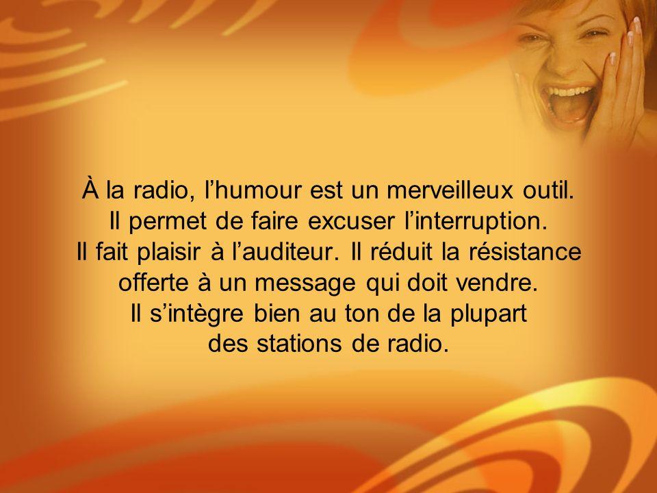 À la radio, lhumour est un merveilleux outil. Il permet de faire excuser linterruption. Il fait plaisir à lauditeur. Il réduit la résistance offerte à