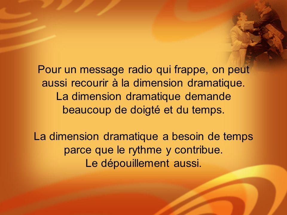 Pour un message radio qui frappe, on peut aussi recourir à la dimension dramatique. La dimension dramatique demande beaucoup de doigté et du temps. La
