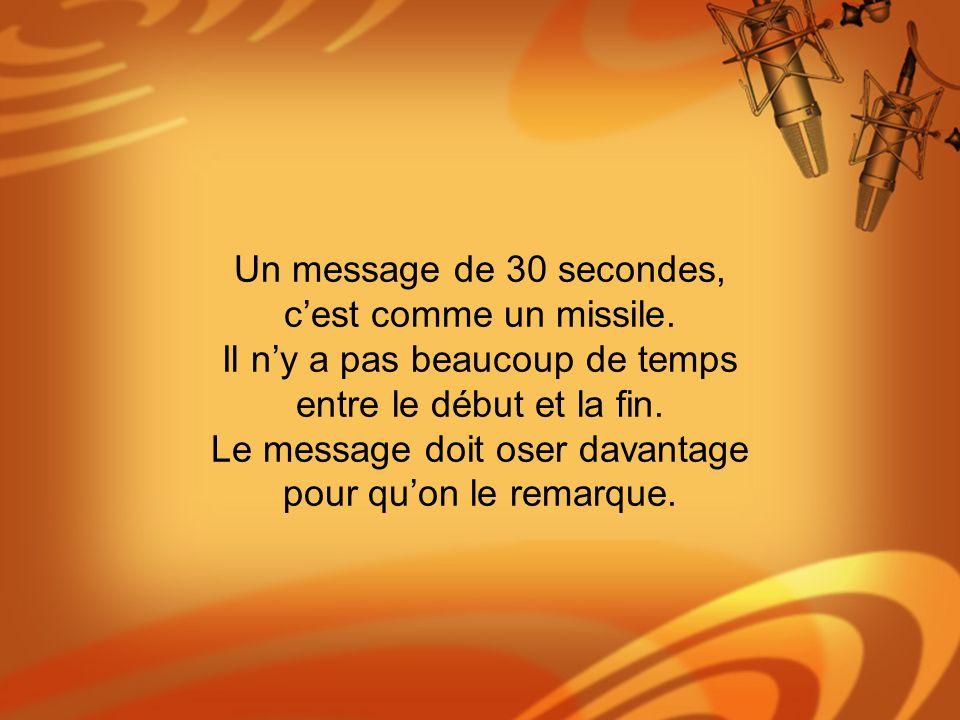Un message de 30 secondes, cest comme un missile. Il ny a pas beaucoup de temps entre le début et la fin. Le message doit oser davantage pour quon le