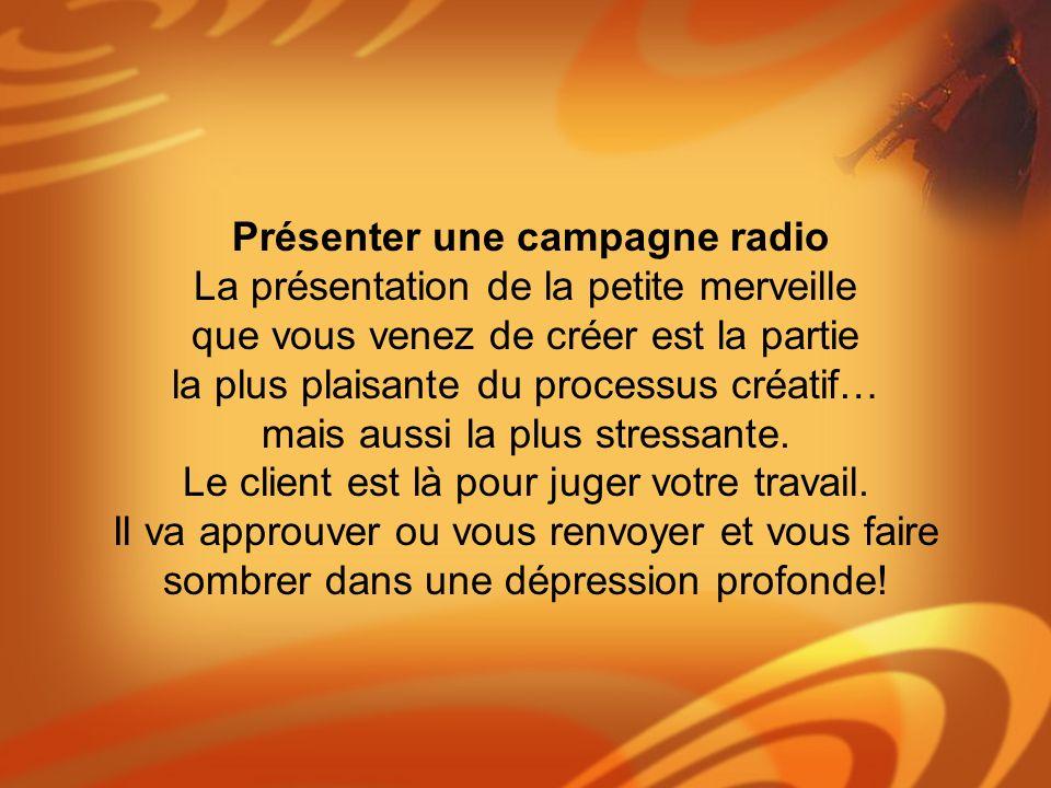 Présenter une campagne radio La présentation de la petite merveille que vous venez de créer est la partie la plus plaisante du processus créatif… mais