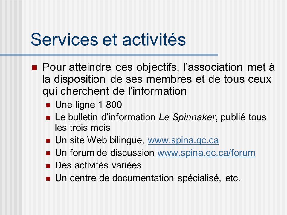 Services et activités Pour atteindre ces objectifs, lassociation met à la disposition de ses membres et de tous ceux qui cherchent de linformation Une ligne 1 800 Le bulletin dinformation Le Spinnaker, publié tous les trois mois Un site Web bilingue, www.spina.qc.cawww.spina.qc.ca Un forum de discussion www.spina.qc.ca/forumwww.spina.qc.ca/forum Des activités variées Un centre de documentation spécialisé, etc.