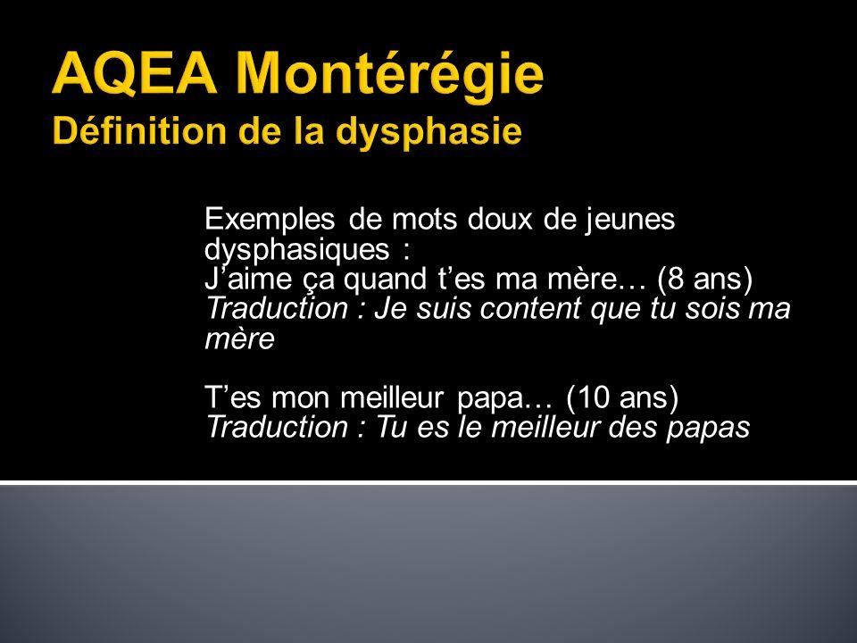 Lassociation québécoise pour les enfants atteints d audimutité (A.Q.E.A.) a été fondée en 1986 pour regrouper des parents et des professionnels autour d une cause leur tenant à cœur: la dysphasie.