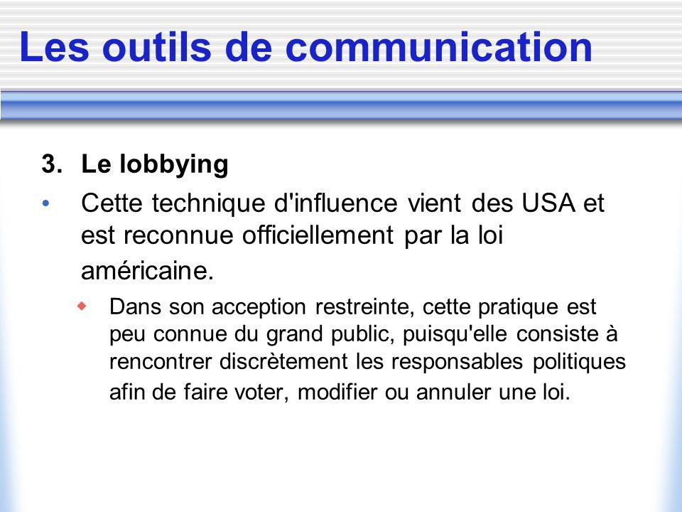 Les outils de communication 3. Le lobbying Cette technique d'influence vient des USA et est reconnue officiellement par la loi américaine. Dans son ac