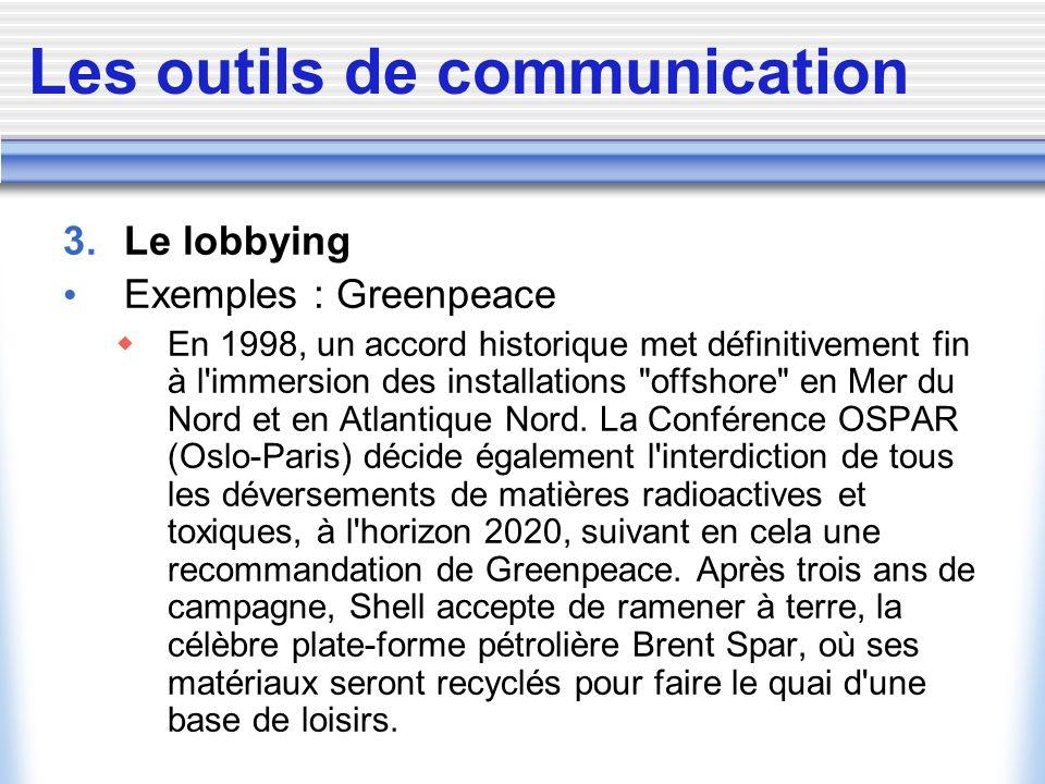 Les outils de communication 3. Le lobbying Exemples : Greenpeace En 1998, un accord historique met définitivement fin à l'immersion des installations