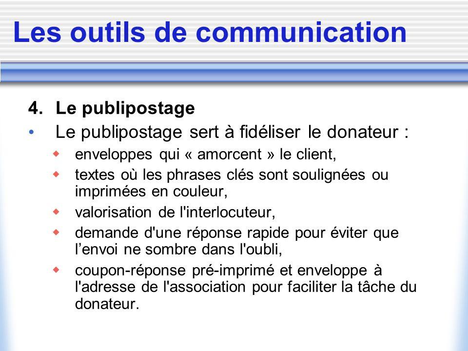 Les outils de communication 4. Le publipostage Le publipostage sert à fidéliser le donateur : enveloppes qui « amorcent » le client, textes où les phr