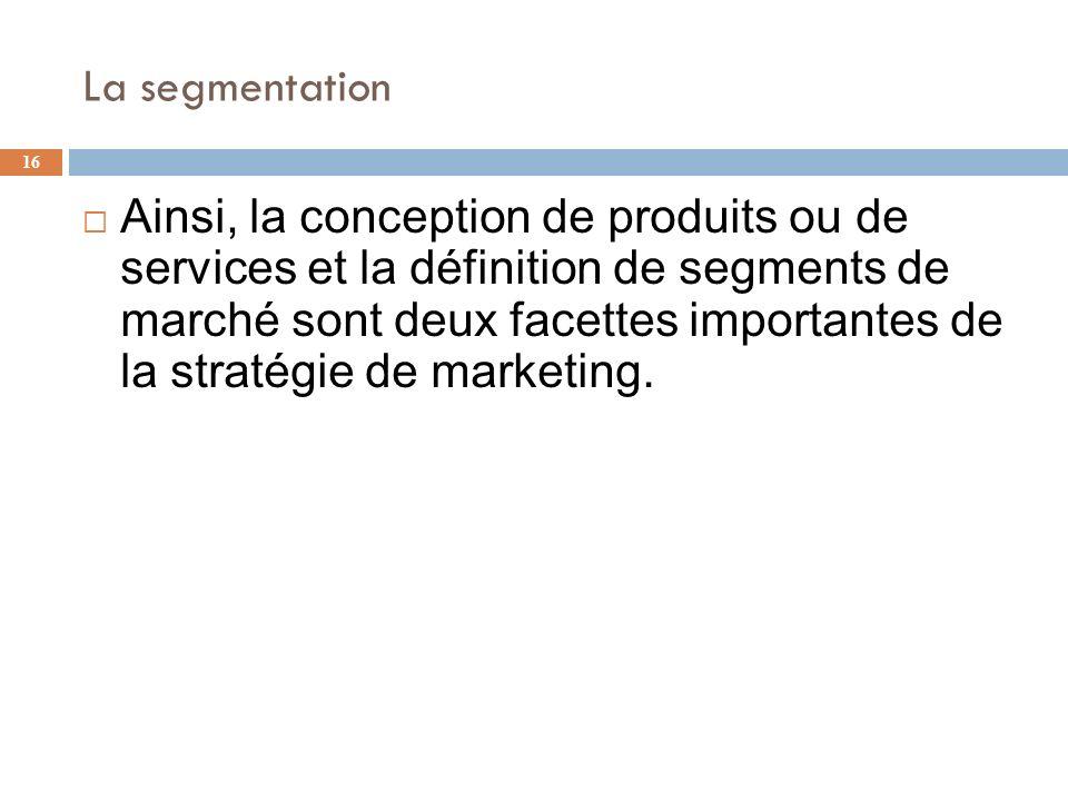 La segmentation 16 Ainsi, la conception de produits ou de services et la définition de segments de marché sont deux facettes importantes de la stratég