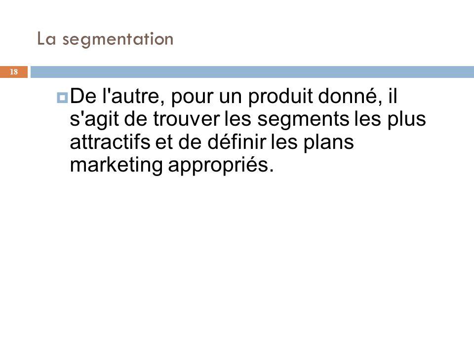La segmentation 18 De l'autre, pour un produit donné, il s'agit de trouver les segments les plus attractifs et de définir les plans marketing appropri