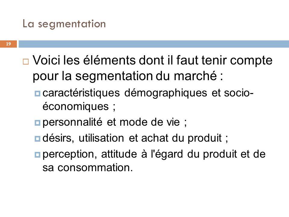 La segmentation 19 Voici les éléments dont il faut tenir compte pour la segmentation du marché : caractéristiques démographiques et socio- économiques