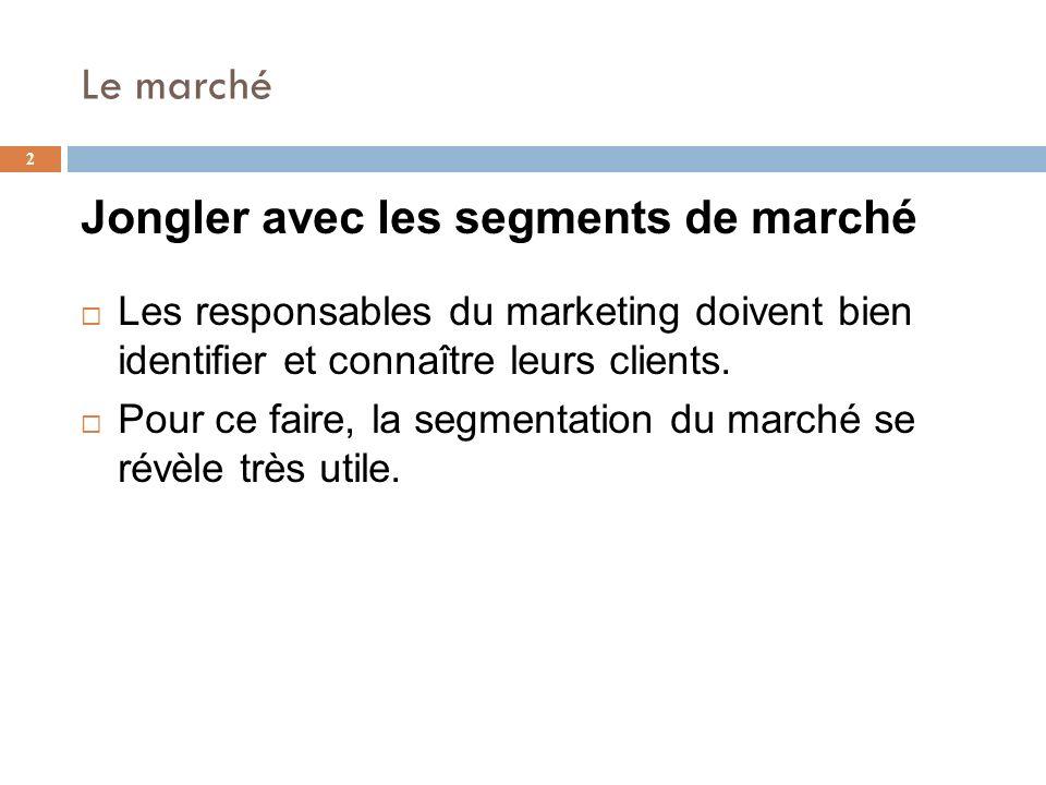 Le marché 2 Jongler avec les segments de marché Les responsables du marketing doivent bien identifier et connaître leurs clients. Pour ce faire, la se
