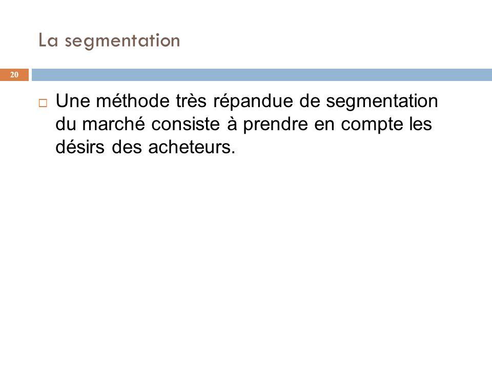 La segmentation 20 Une méthode très répandue de segmentation du marché consiste à prendre en compte les désirs des acheteurs.