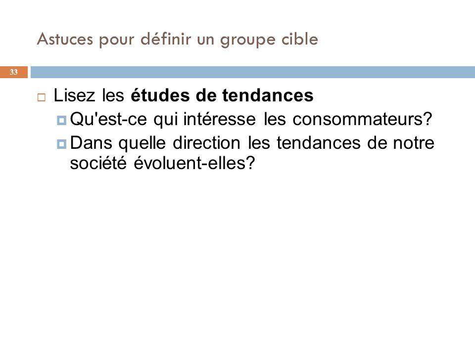 Astuces pour définir un groupe cible 33 Lisez les études de tendances Qu'est-ce qui intéresse les consommateurs? Dans quelle direction les tendances d
