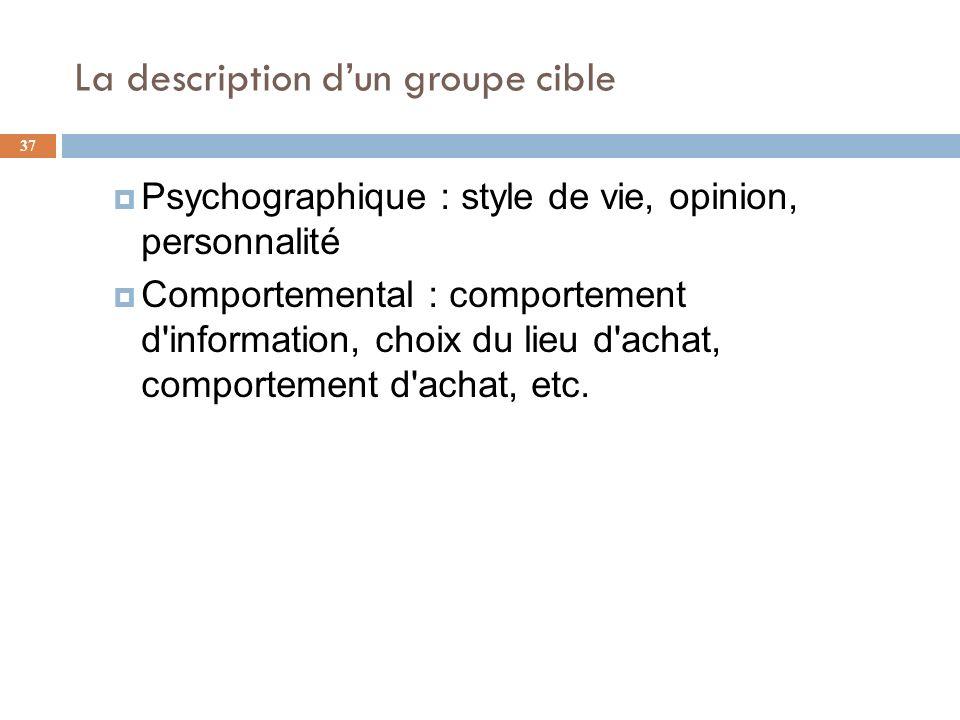 La description dun groupe cible 37 Psychographique : style de vie, opinion, personnalité Comportemental : comportement d'information, choix du lieu d'
