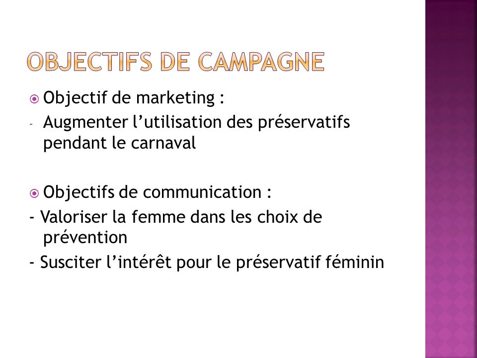 Objectif de marketing : - Augmenter lutilisation des préservatifs pendant le carnaval Objectifs de communication : - Valoriser la femme dans les choix
