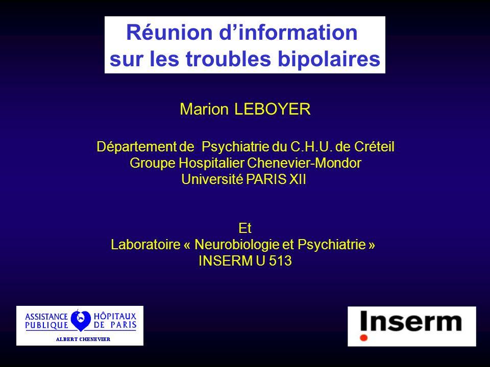 Réunion dinformation sur les troubles bipolaires Marion LEBOYER Département de Psychiatrie du C.H.U. de Créteil Groupe Hospitalier Chenevier-Mondor Un