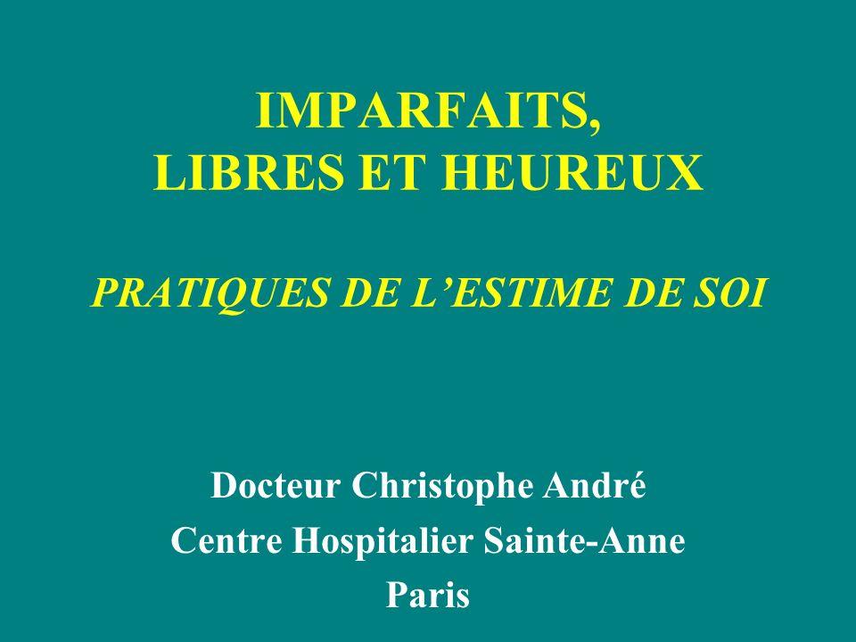IMPARFAITS, LIBRES ET HEUREUX PRATIQUES DE LESTIME DE SOI Docteur Christophe André Centre Hospitalier Sainte-Anne Paris